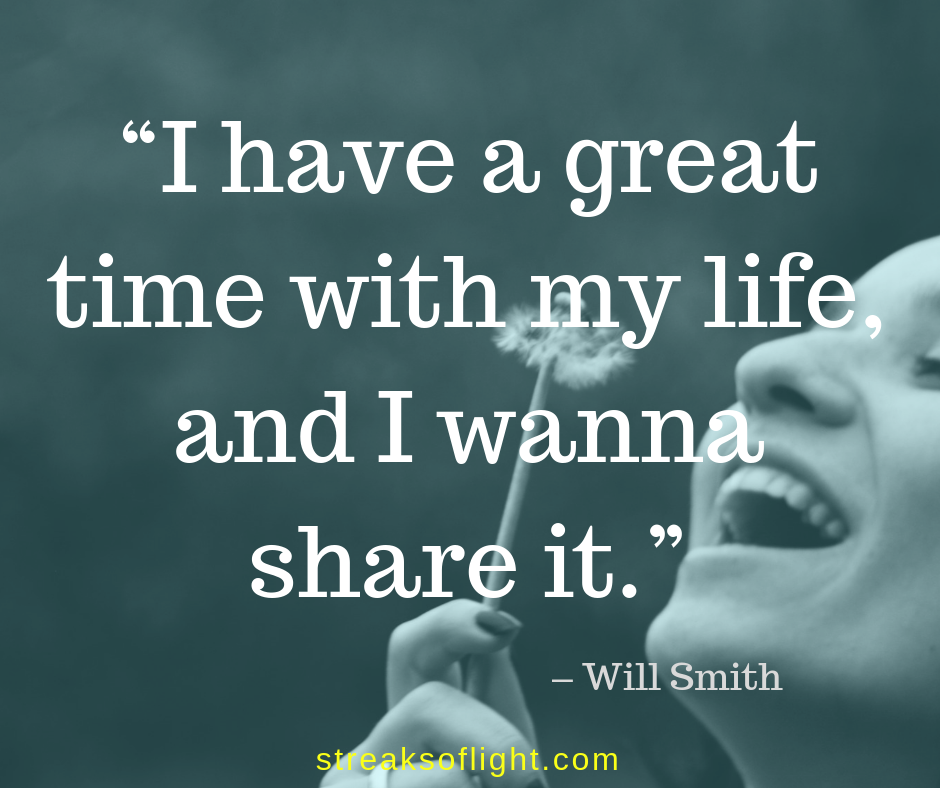 I have a great time with my life and I wanna share it. - Will Smith Quote