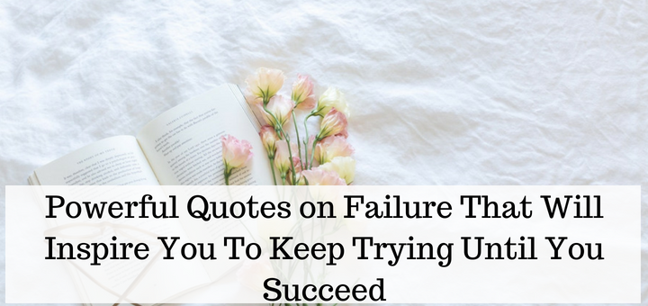 Powerful Quotes on Failure That Will Inspire You To Keep Trying Until You Succeed