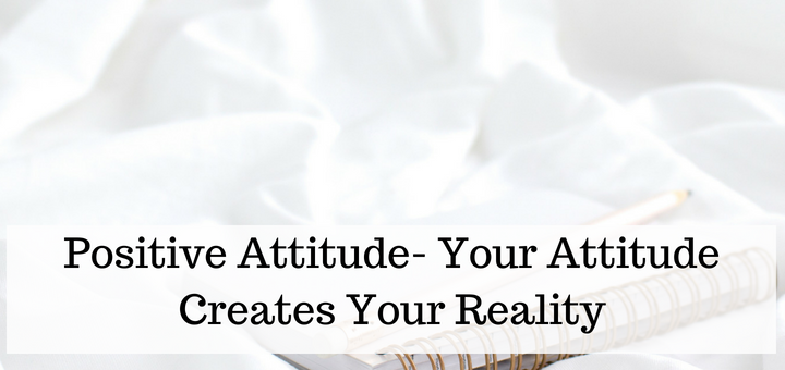 develop a positive attitude. Your attitude creates your reality