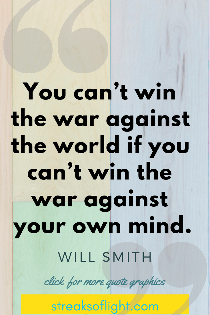 you can't win the war against the world... Will Smith quotes on Self Discipline