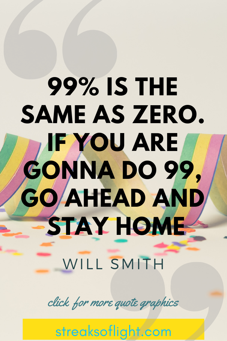 99% is the same as zero. If you are gonna do 99...stay home - Will Smith quotes on Self Discipline