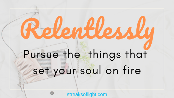 this year- relentlessly pursue the things that set your soul on fire. #newyear #newyearresolution #goals