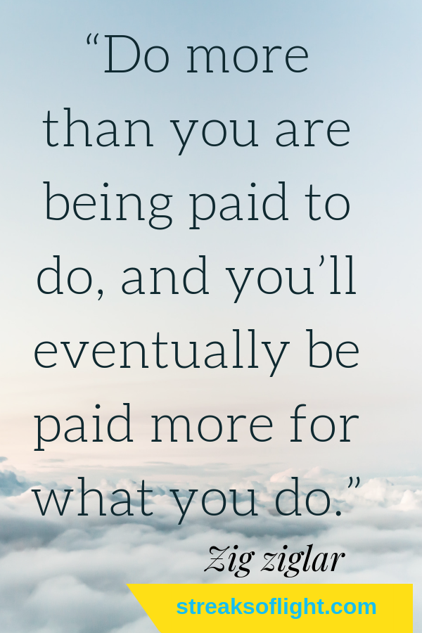 Do more than you are being paid to do... click for more awesome quotes from Zig Ziglar