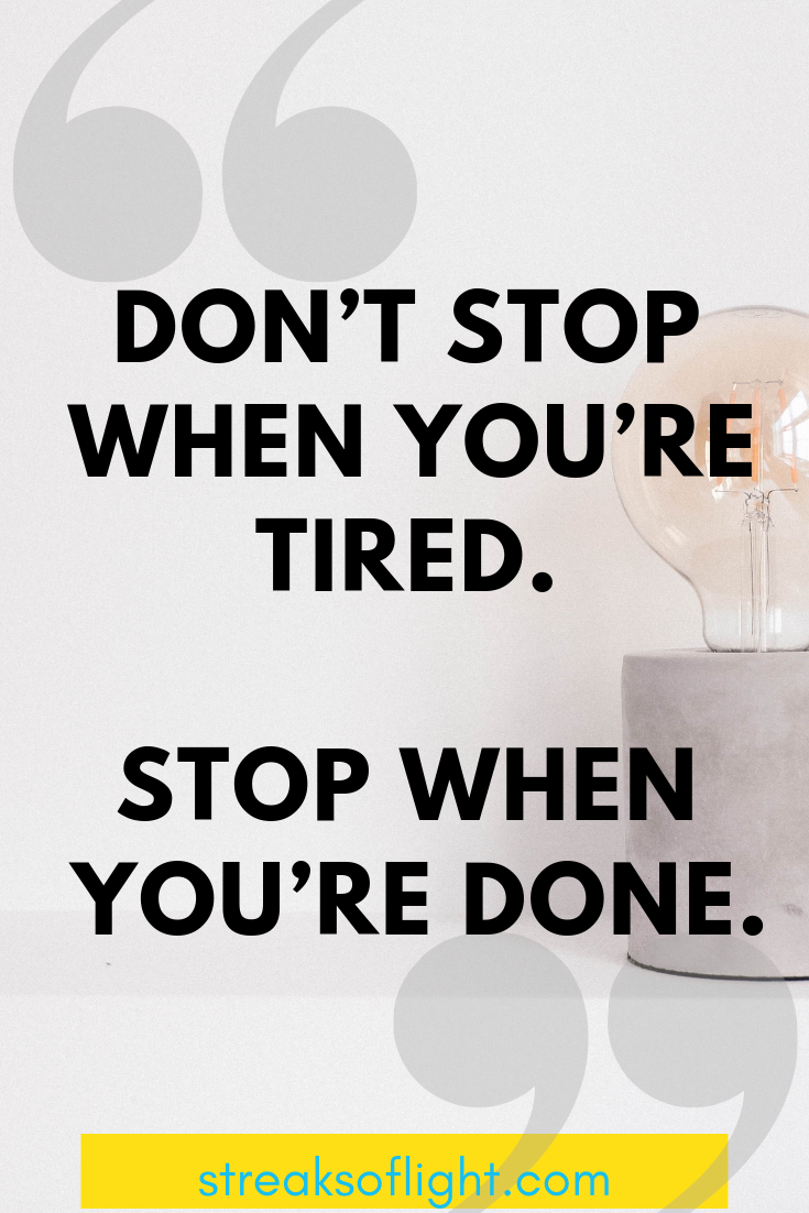 Don't stop when you're tired. Stop when you're done.  Streaks of light quotes on not giving up.
